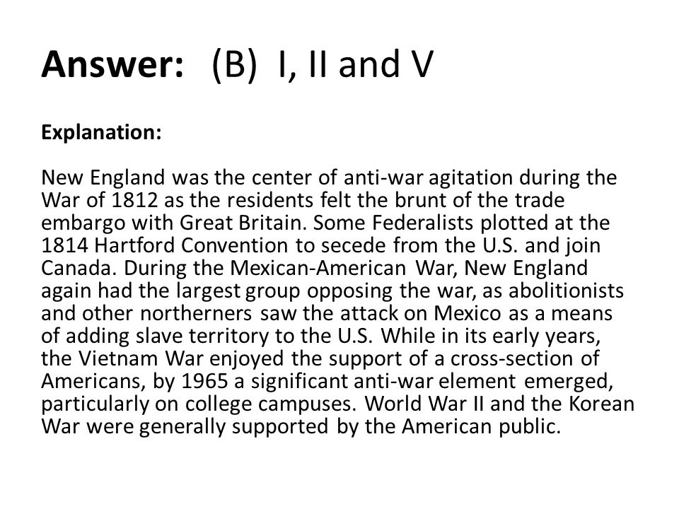 Answer: (B) I, II and V Explanation: New England was the center of anti-war agitation during the War of 1812 as the residents felt the brunt of the tr