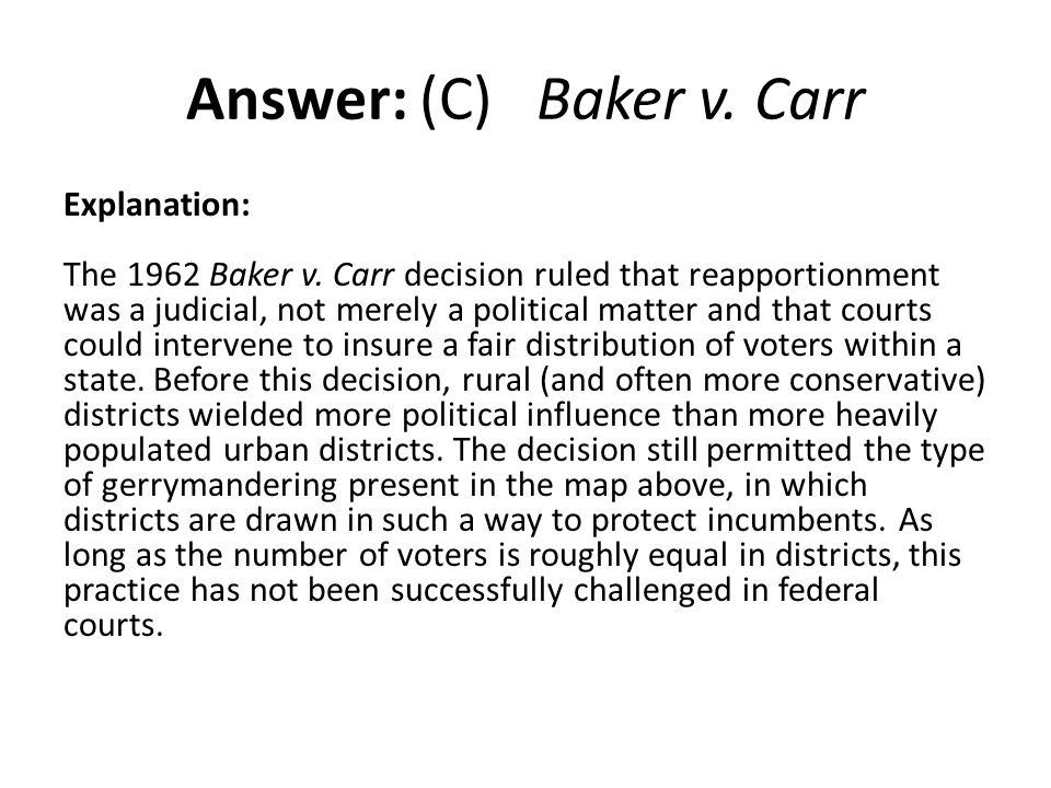 Answer: (C) Baker v. Carr Explanation: The 1962 Baker v. Carr decision ruled that reapportionment was a judicial, not merely a political matter and th
