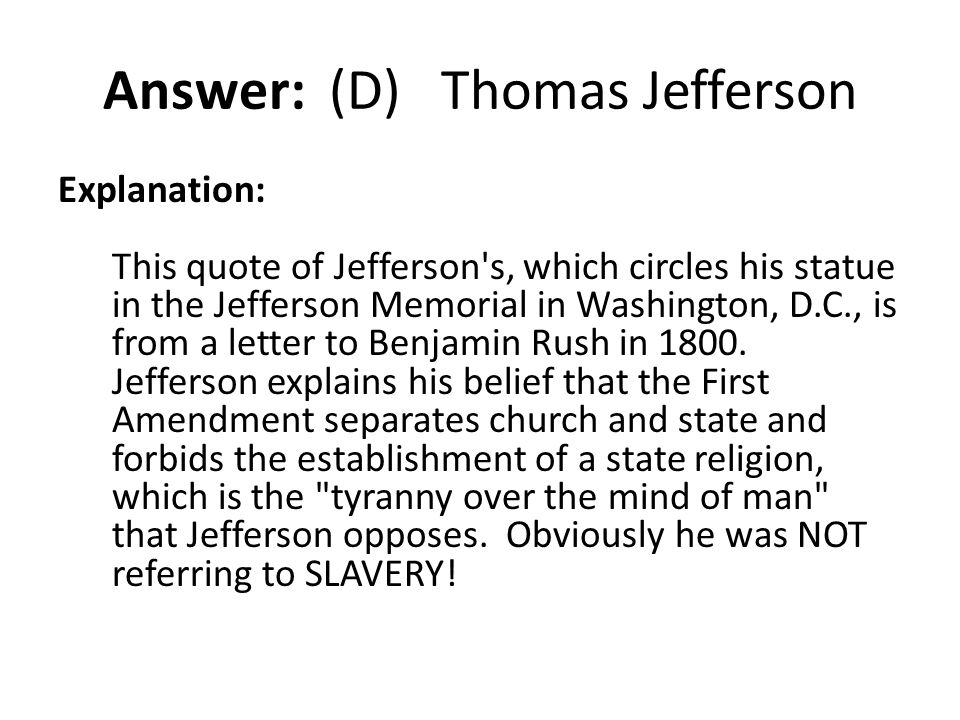 Answer: (D) Thomas Jefferson Explanation: This quote of Jefferson's, which circles his statue in the Jefferson Memorial in Washington, D.C., is from a