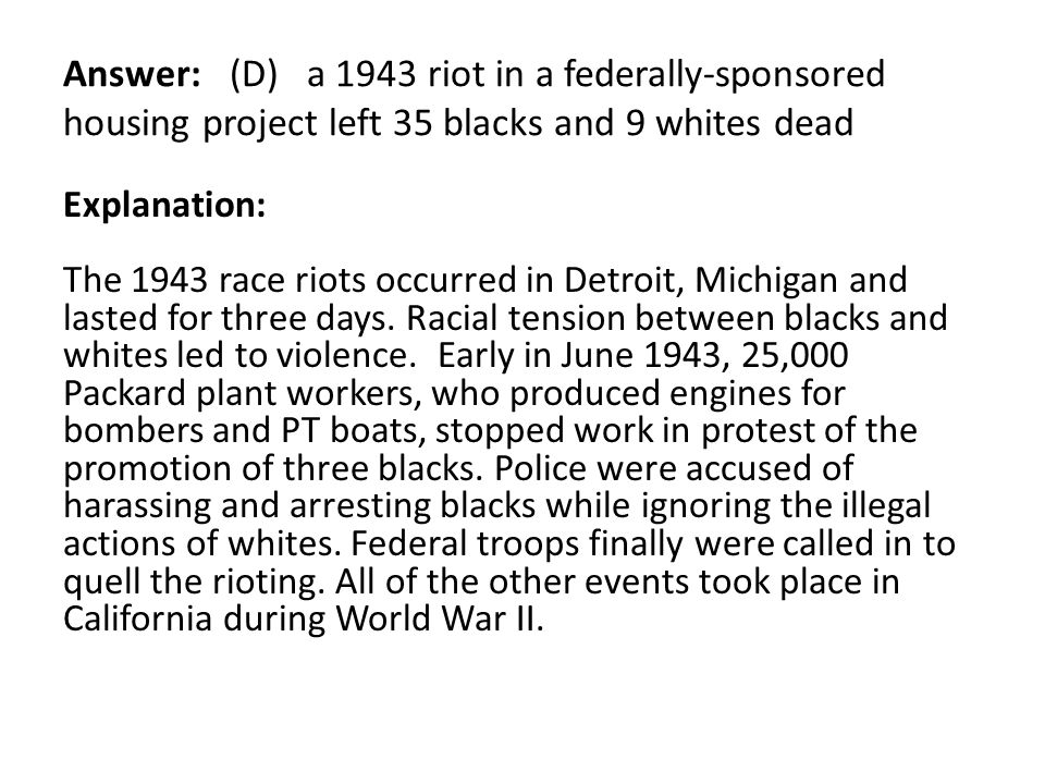 Answer: (D) a 1943 riot in a federally-sponsored housing project left 35 blacks and 9 whites dead Explanation: The 1943 race riots occurred in Detroit