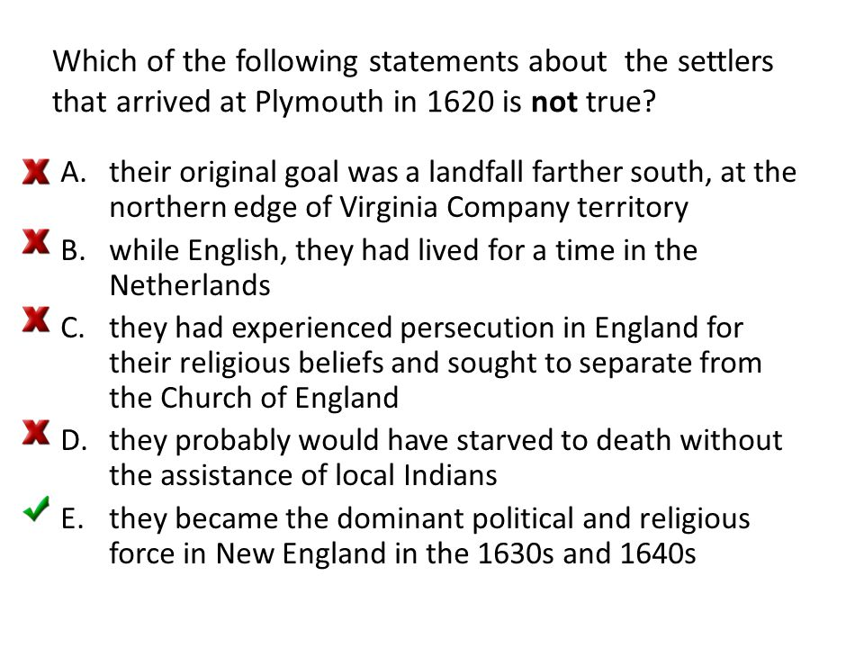 Which of the following statements about the settlers that arrived at Plymouth in 1620 is not true? A.their original goal was a landfall farther south,