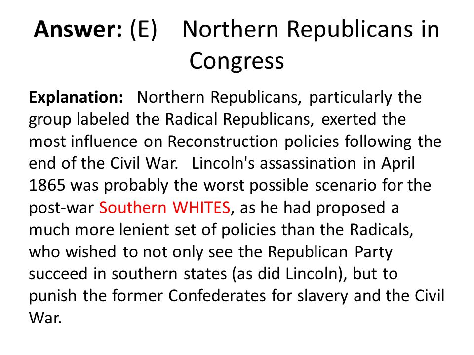 Answer: (E) Northern Republicans in Congress Explanation: Northern Republicans, particularly the group labeled the Radical Republicans, exerted the mo