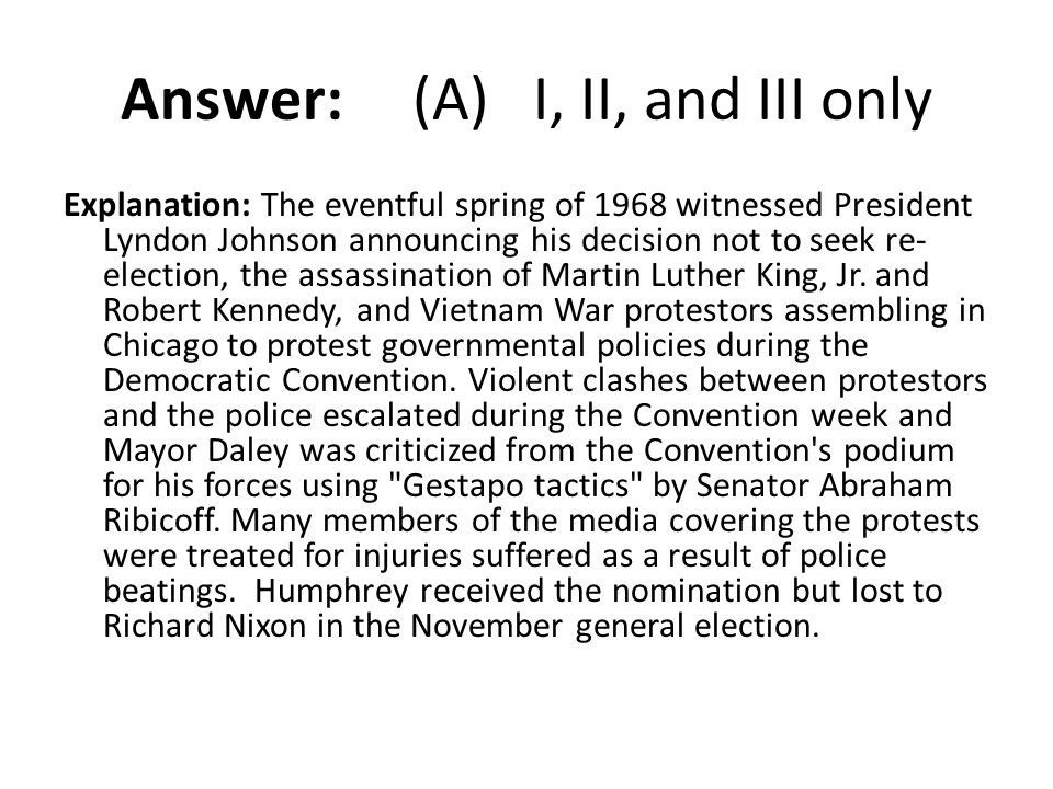 Answer: (A) I, II, and III only Explanation: The eventful spring of 1968 witnessed President Lyndon Johnson announcing his decision not to seek re- el