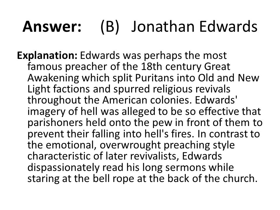 Answer: (B) Jonathan Edwards Explanation: Edwards was perhaps the most famous preacher of the 18th century Great Awakening which split Puritans into O