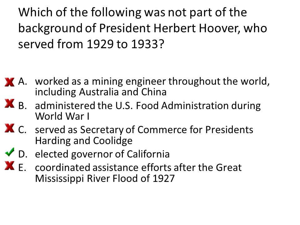 Which of the following was not part of the background of President Herbert Hoover, who served from 1929 to 1933? A.worked as a mining engineer through