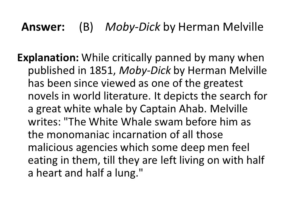 Answer: (B) Moby-Dick by Herman Melville Explanation: While critically panned by many when published in 1851, Moby-Dick by Herman Melville has been si