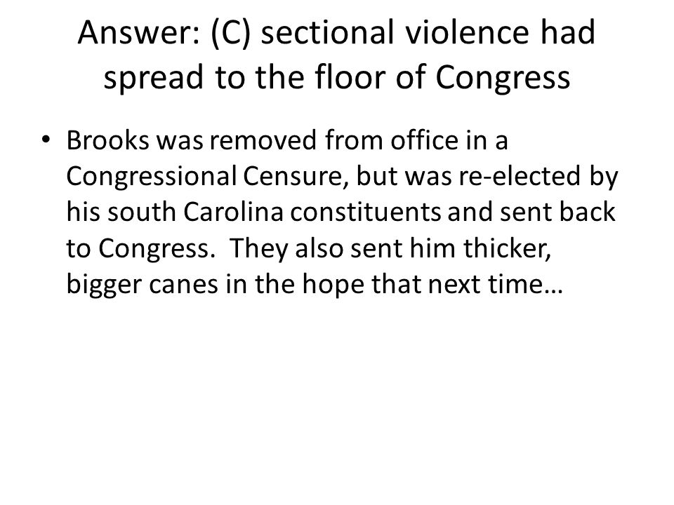 Answer: (C) sectional violence had spread to the floor of Congress Brooks was removed from office in a Congressional Censure, but was re-elected by hi