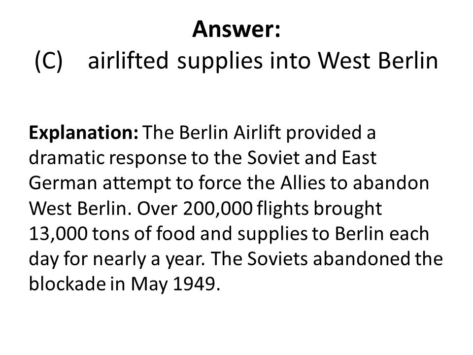 Answer: (C) airlifted supplies into West Berlin Explanation: The Berlin Airlift provided a dramatic response to the Soviet and East German attempt to