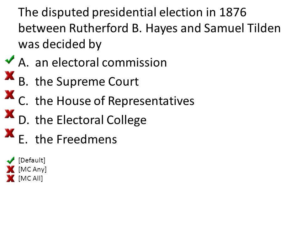 The disputed presidential election in 1876 between Rutherford B. Hayes and Samuel Tilden was decided by A.an electoral commission B.the Supreme Court