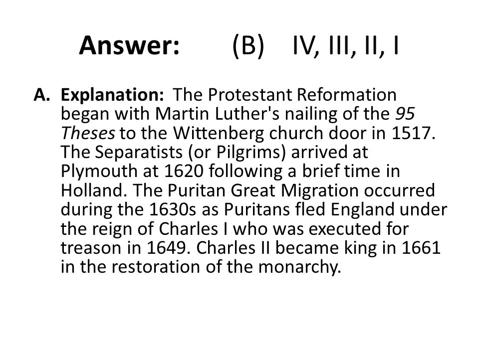 Answer: (B) IV, III, II, I A.Explanation: The Protestant Reformation began with Martin Luther's nailing of the 95 Theses to the Wittenberg church door