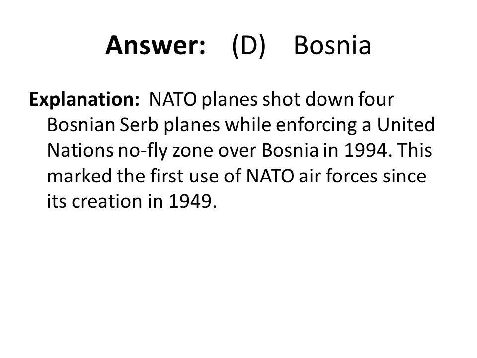 Answer: (D) Bosnia Explanation: NATO planes shot down four Bosnian Serb planes while enforcing a United Nations no-fly zone over Bosnia in 1994. This