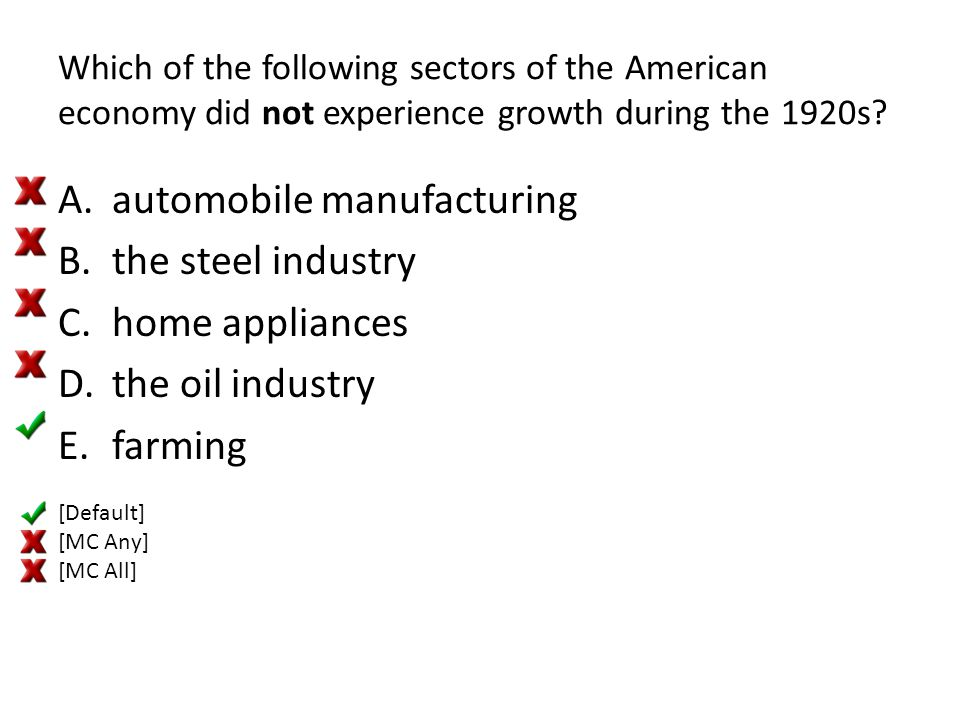 Which of the following sectors of the American economy did not experience growth during the 1920s? A.automobile manufacturing B.the steel industry C.h