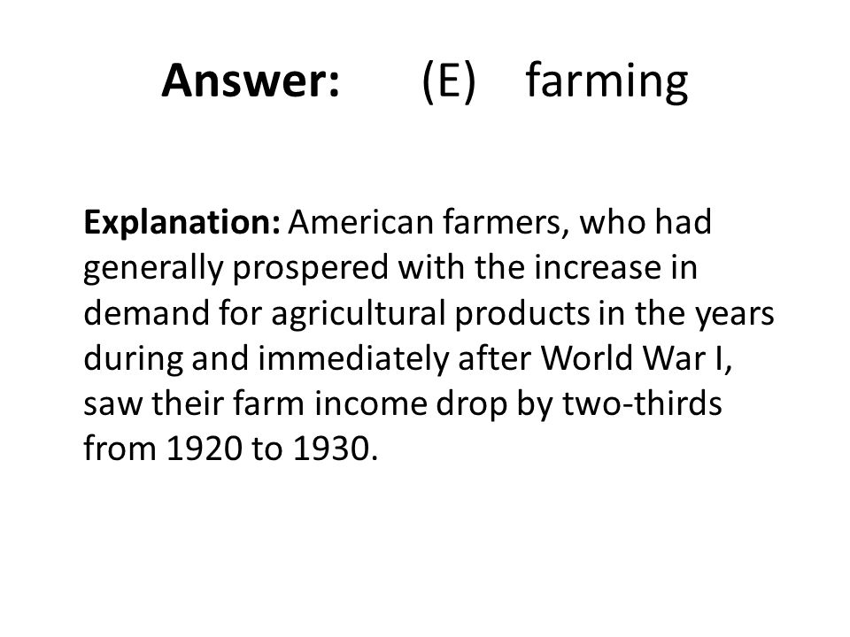 Answer: (E) farming Explanation: American farmers, who had generally prospered with the increase in demand for agricultural products in the years duri