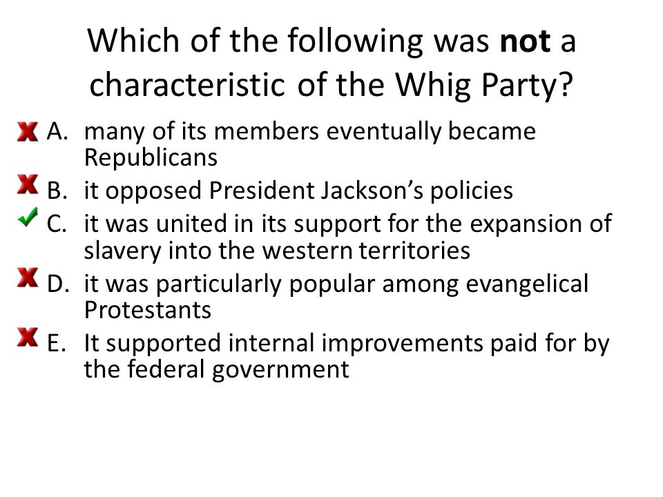Which of the following was not a characteristic of the Whig Party? A.many of its members eventually became Republicans B.it opposed President Jackson'