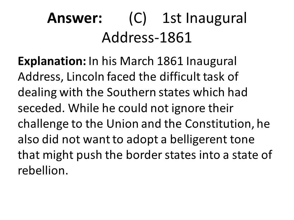 Answer: (C) 1st Inaugural Address-1861 Explanation: In his March 1861 Inaugural Address, Lincoln faced the difficult task of dealing with the Southern
