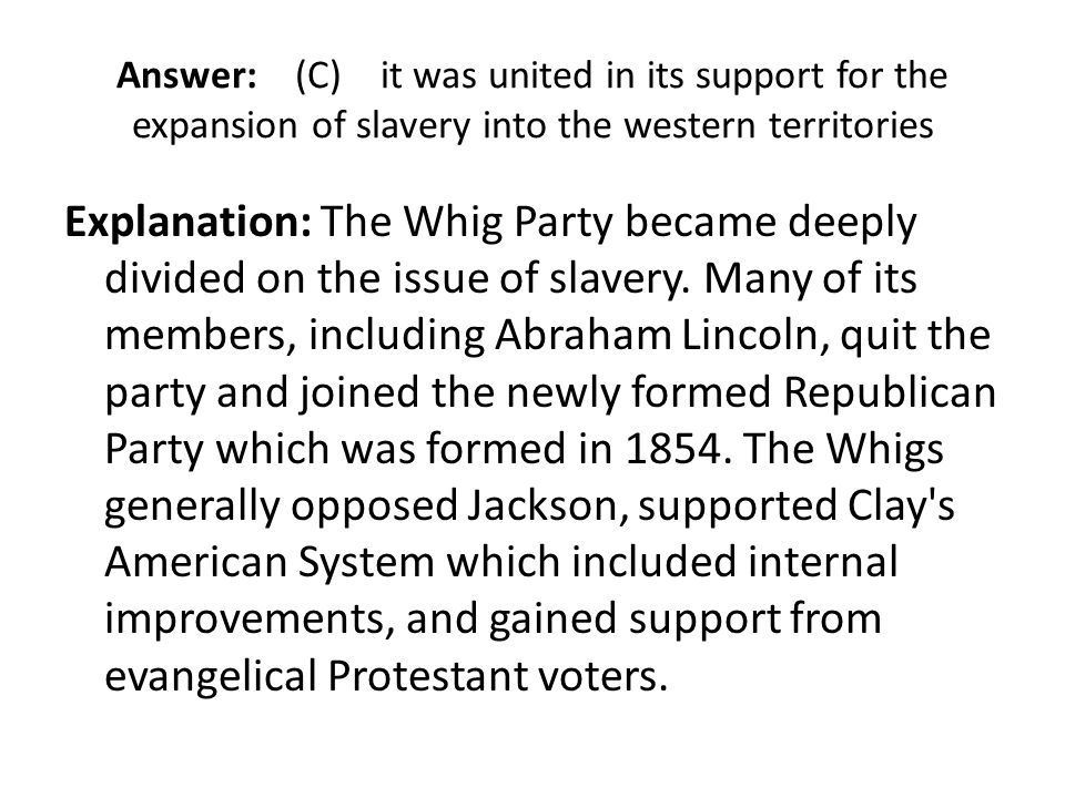 Answer: (C) it was united in its support for the expansion of slavery into the western territories Explanation: The Whig Party became deeply divided o