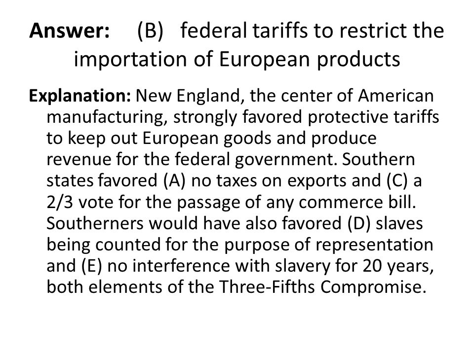 Answer: (B) federal tariffs to restrict the importation of European products Explanation: New England, the center of American manufacturing, strongly
