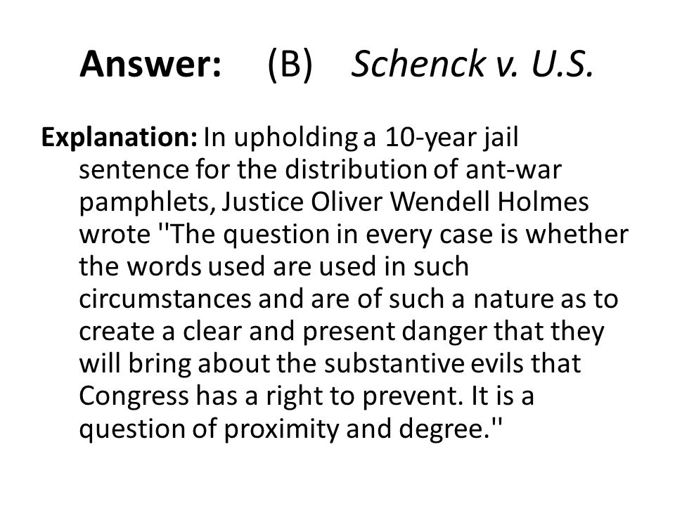Answer: (B) Schenck v. U.S. Explanation: In upholding a 10-year jail sentence for the distribution of ant-war pamphlets, Justice Oliver Wendell Holmes
