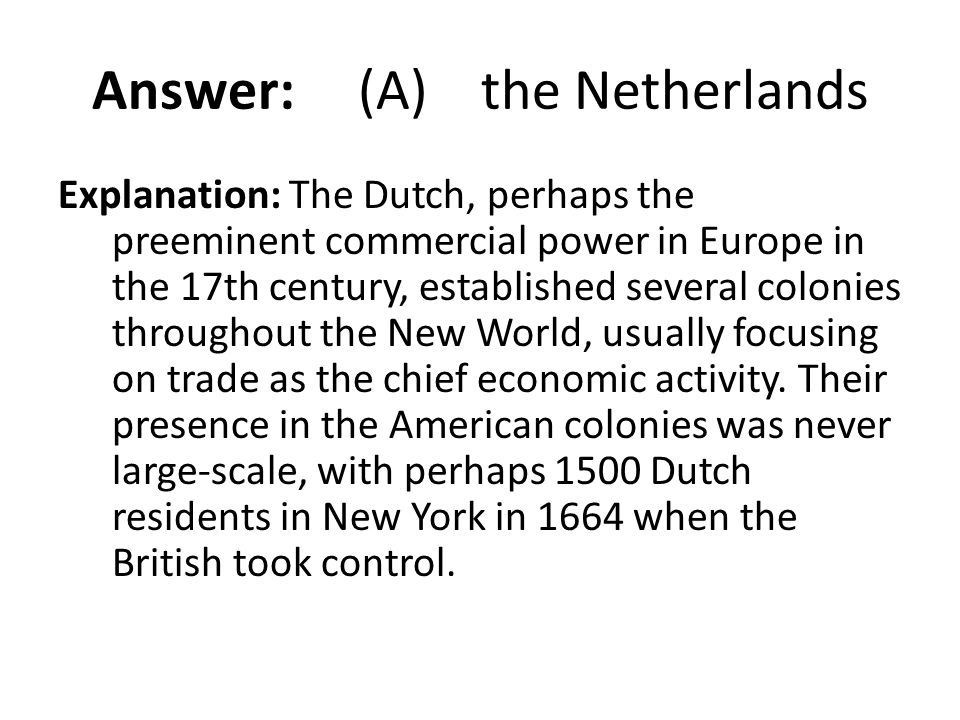 Answer: (A) the Netherlands Explanation: The Dutch, perhaps the preeminent commercial power in Europe in the 17th century, established several colonie