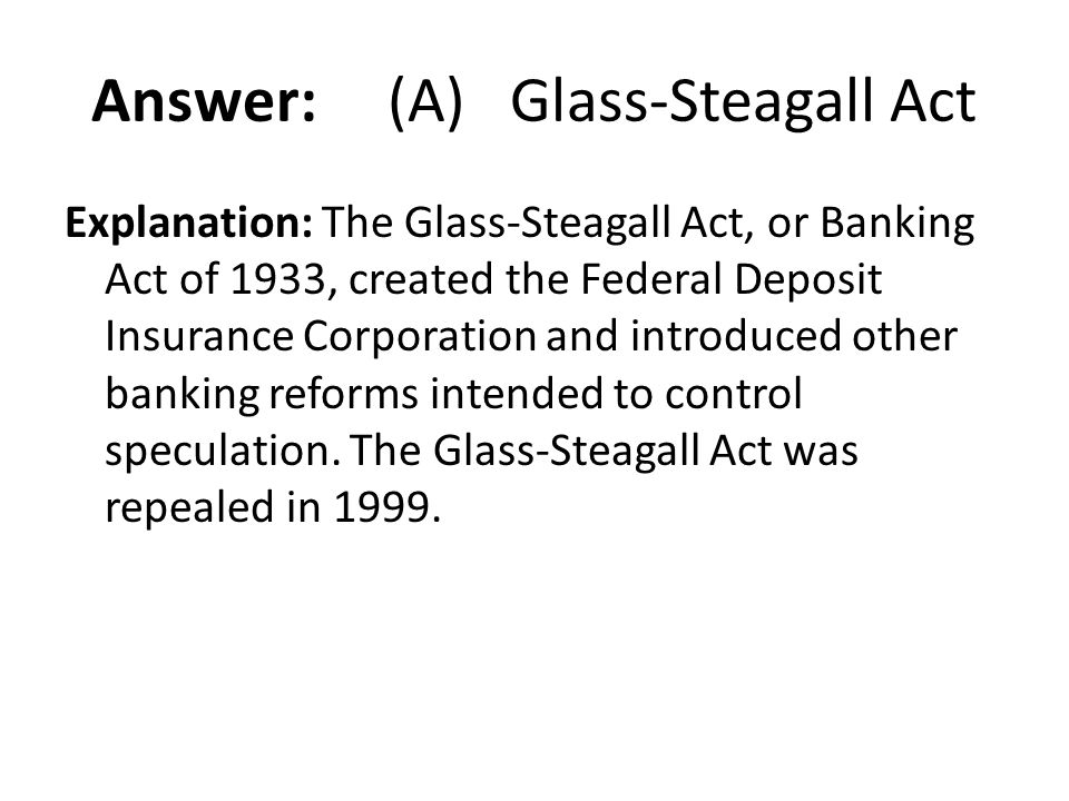 Answer: (A) Glass-Steagall Act Explanation: The Glass-Steagall Act, or Banking Act of 1933, created the Federal Deposit Insurance Corporation and intr