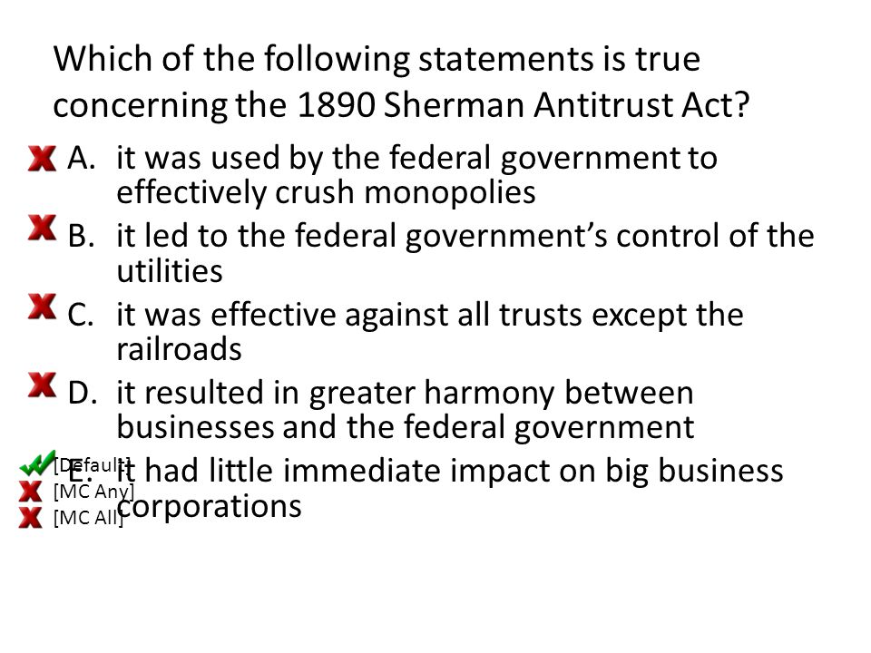 Which of the following statements is true concerning the 1890 Sherman Antitrust Act? A.it was used by the federal government to effectively crush mono