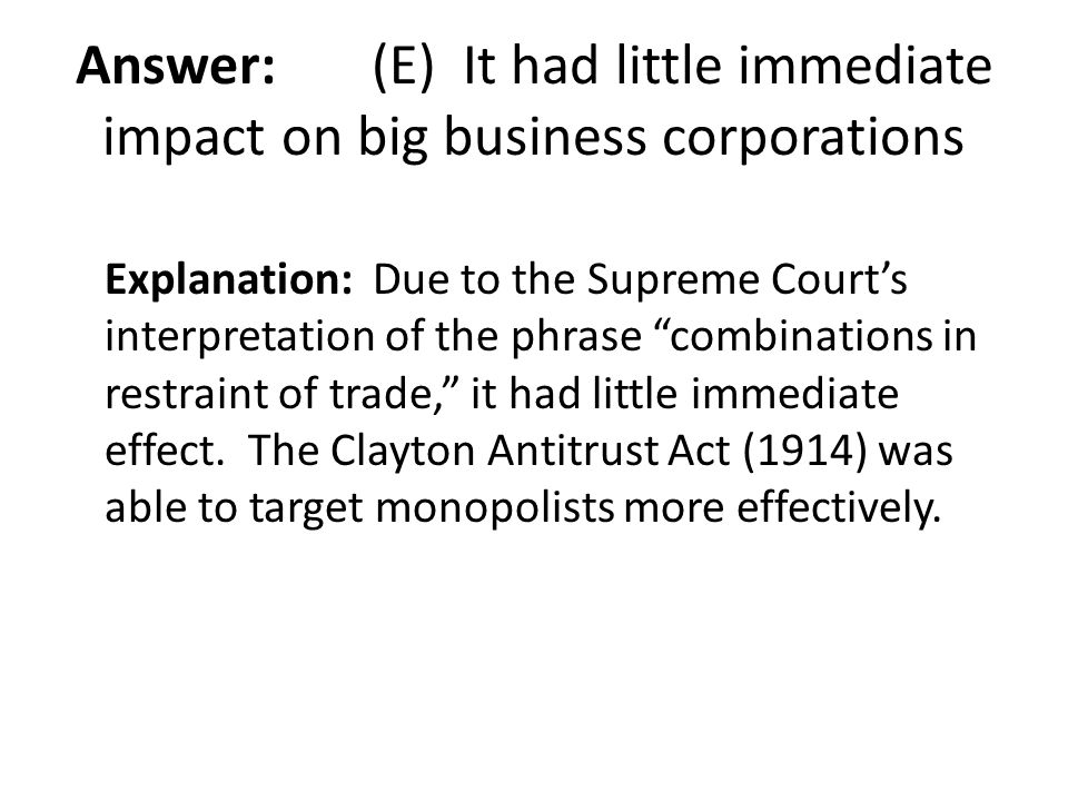 """Answer: (E) It had little immediate impact on big business corporations Explanation: Due to the Supreme Court's interpretation of the phrase """"combinat"""
