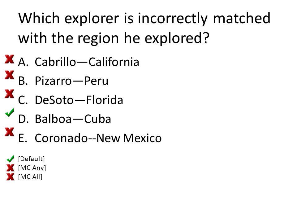 Which explorer is incorrectly matched with the region he explored? A.Cabrillo—California B.Pizarro—Peru C.DeSoto—Florida D.Balboa—Cuba E.Coronado--New