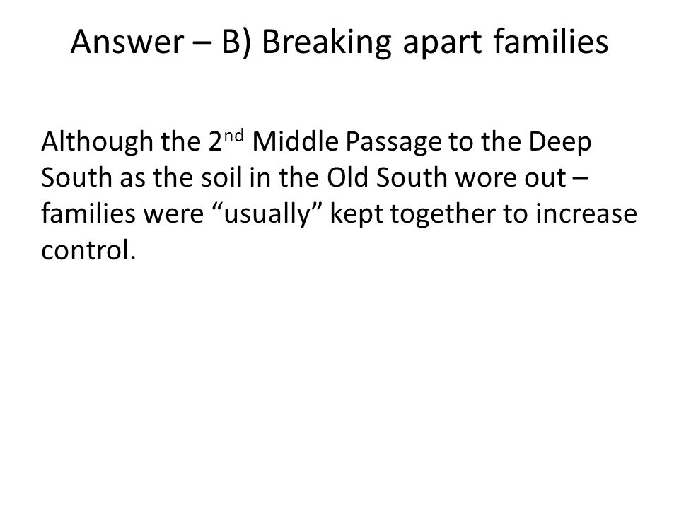 """Answer – B) Breaking apart families Although the 2 nd Middle Passage to the Deep South as the soil in the Old South wore out – families were """"usually"""""""