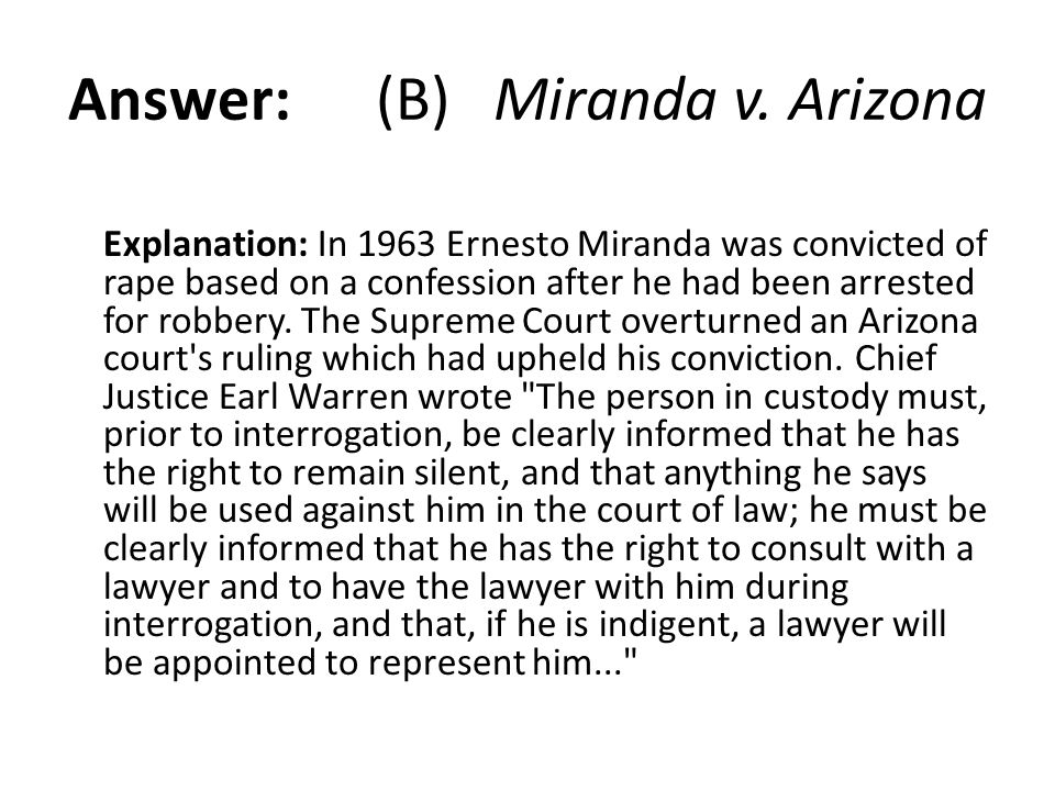 Answer: (B) Miranda v. Arizona Explanation: In 1963 Ernesto Miranda was convicted of rape based on a confession after he had been arrested for robbery