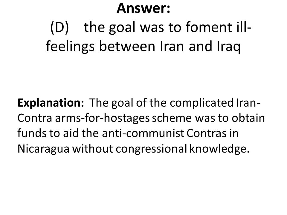 Answer: (D) the goal was to foment ill- feelings between Iran and Iraq Explanation: The goal of the complicated Iran- Contra arms-for-hostages scheme