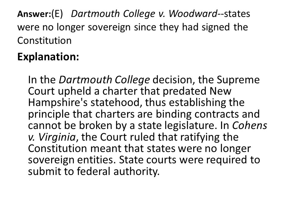 Answer: (E) Dartmouth College v. Woodward--states were no longer sovereign since they had signed the Constitution Explanation: In the Dartmouth Colleg