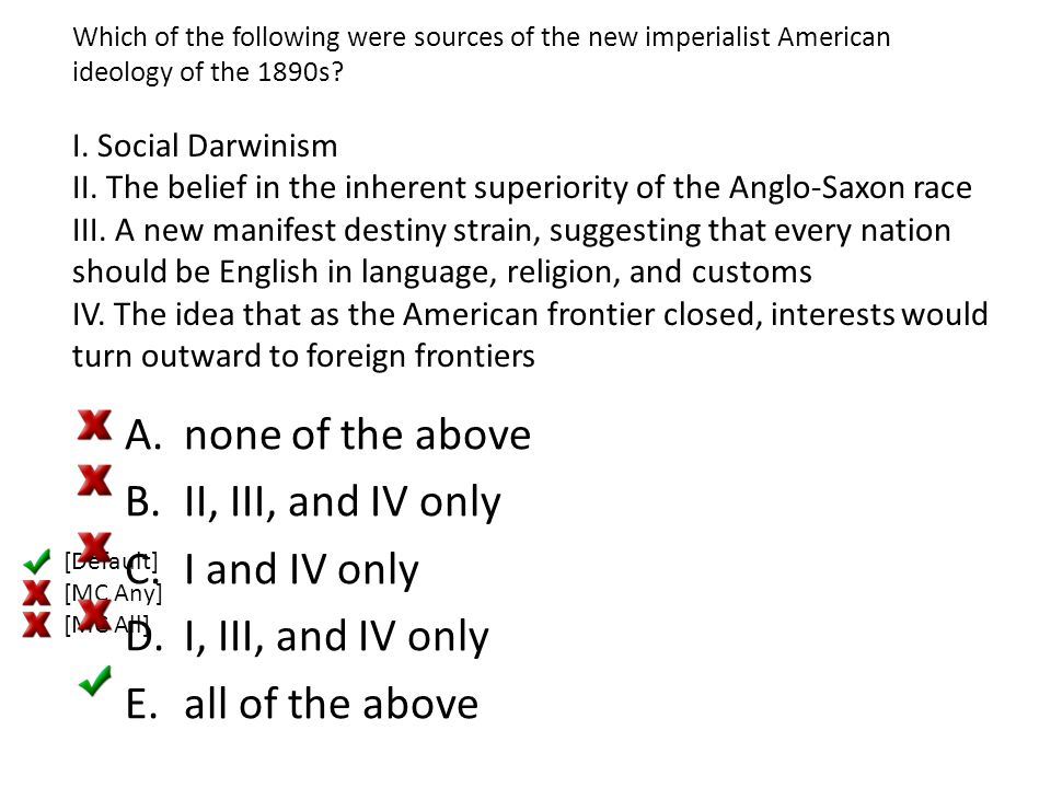 Which of the following were sources of the new imperialist American ideology of the 1890s? I. Social Darwinism II. The belief in the inherent superior