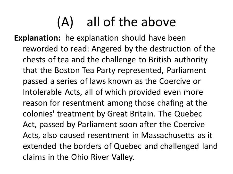 (A) all of the above Explanation: he explanation should have been reworded to read: Angered by the destruction of the chests of tea and the challenge