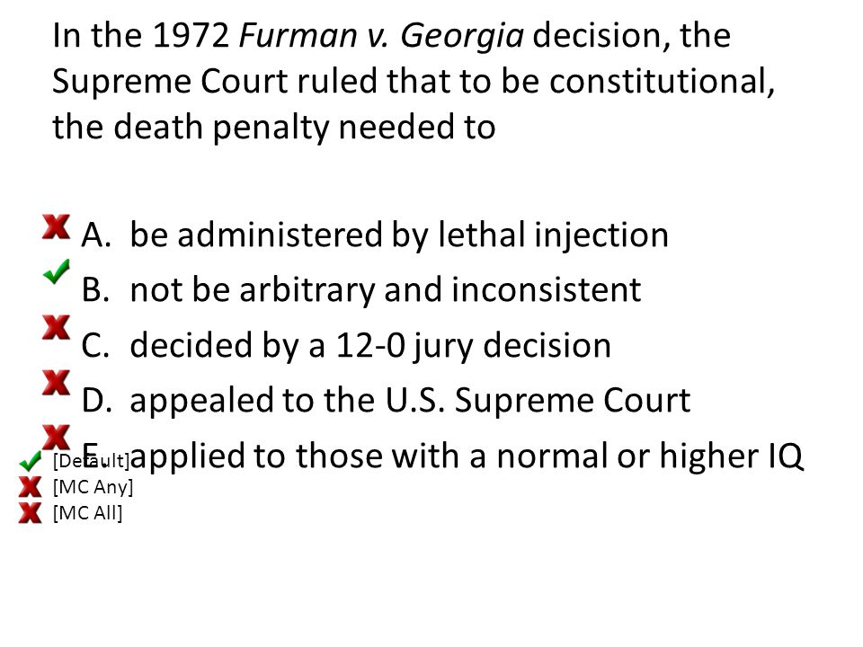 In the 1972 Furman v. Georgia decision, the Supreme Court ruled that to be constitutional, the death penalty needed to A.be administered by lethal inj