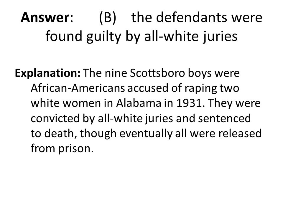 Answer: (B) the defendants were found guilty by all-white juries Explanation: The nine Scottsboro boys were African-Americans accused of raping two wh