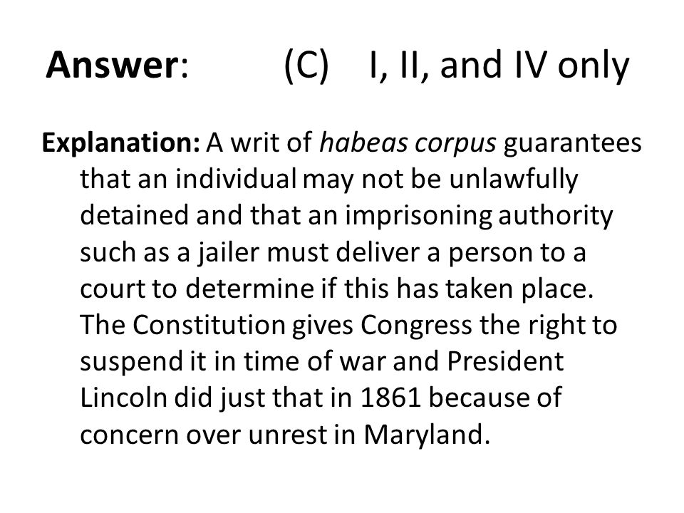 Answer: (C) I, II, and IV only Explanation: A writ of habeas corpus guarantees that an individual may not be unlawfully detained and that an imprisoni