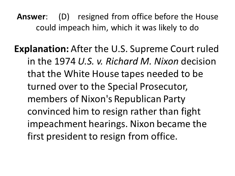 Answer: (D) resigned from office before the House could impeach him, which it was likely to do Explanation: After the U.S. Supreme Court ruled in the