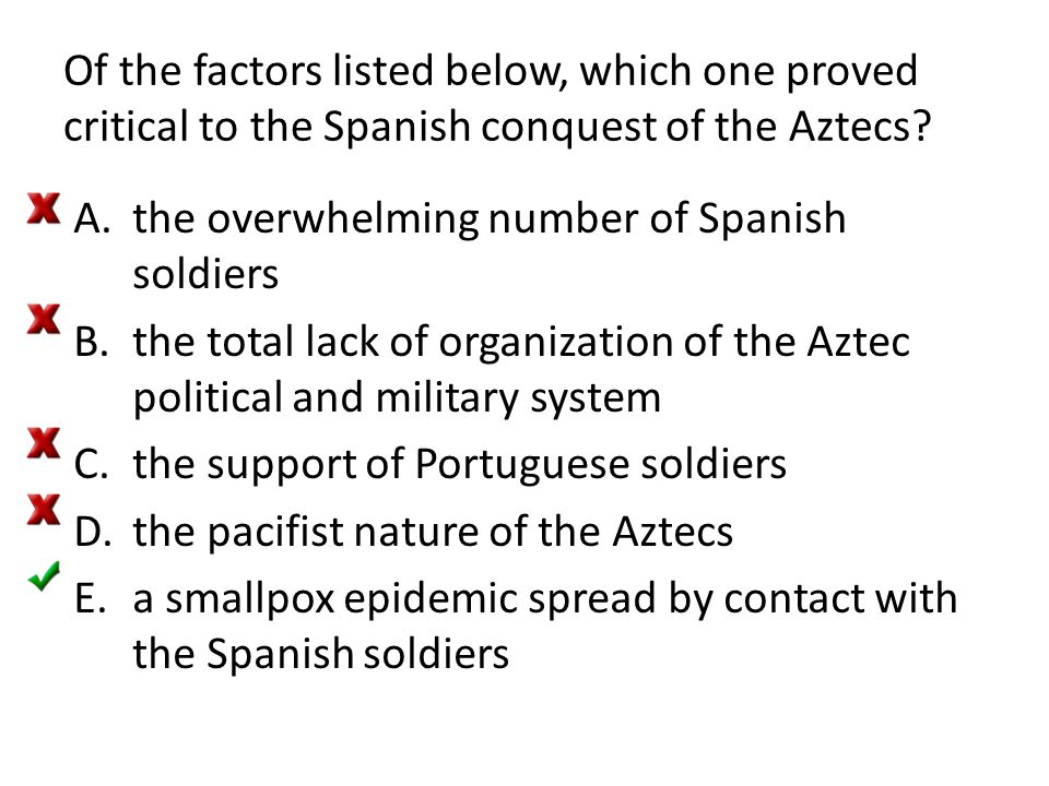 Of the factors listed below, which one proved critical to the Spanish conquest of the Aztecs? A.the overwhelming number of Spanish soldiers B.the tota