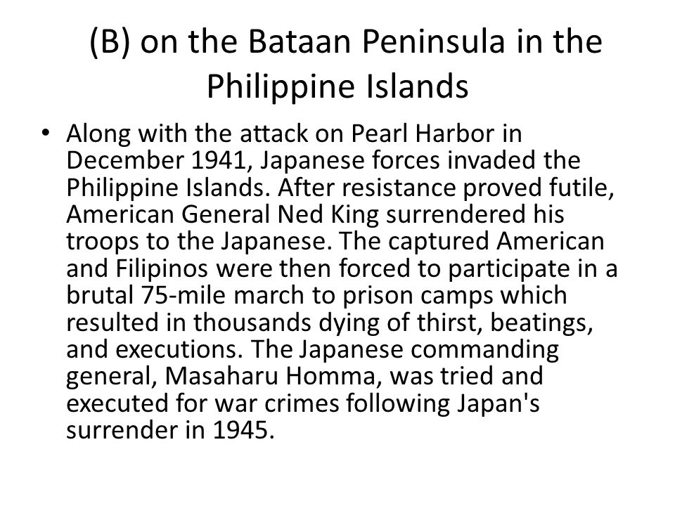 (B) on the Bataan Peninsula in the Philippine Islands Along with the attack on Pearl Harbor in December 1941, Japanese forces invaded the Philippine I