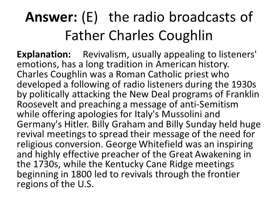 Answer: (E) the radio broadcasts of Father Charles Coughlin Explanation: Revivalism, usually appealing to listeners' emotions, has a long tradition in