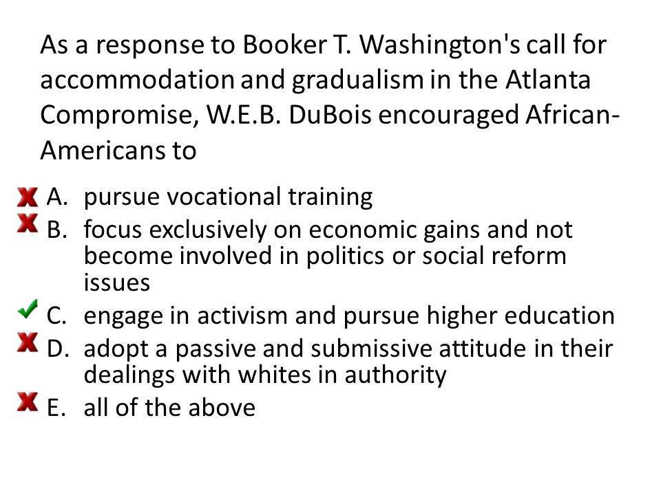 As a response to Booker T. Washington's call for accommodation and gradualism in the Atlanta Compromise, W.E.B. DuBois encouraged African- Americans t