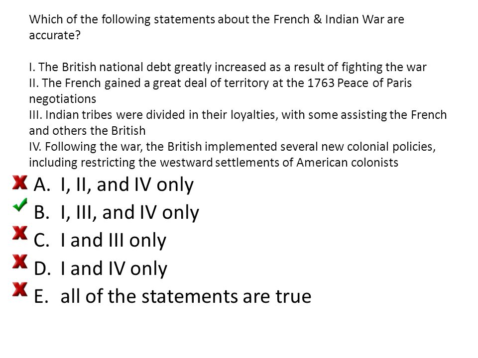 Which of the following statements about the French & Indian War are accurate? I. The British national debt greatly increased as a result of fighting t