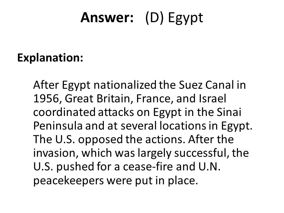 Answer: (D) Egypt Explanation: After Egypt nationalized the Suez Canal in 1956, Great Britain, France, and Israel coordinated attacks on Egypt in the