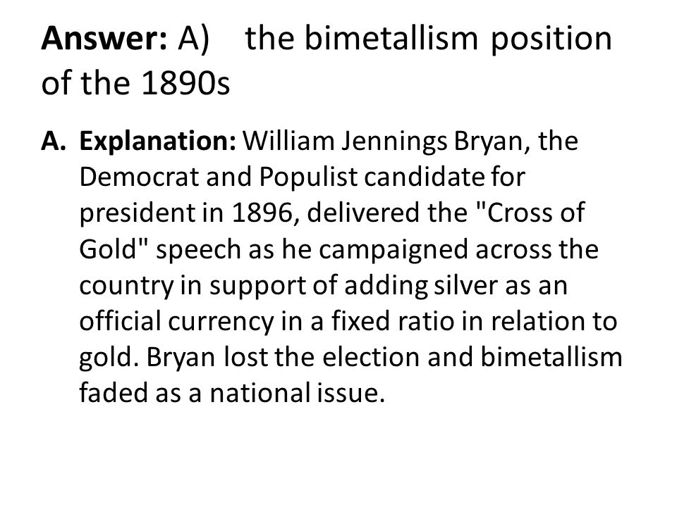 Answer: A) the bimetallism position of the 1890s A.Explanation: William Jennings Bryan, the Democrat and Populist candidate for president in 1896, del
