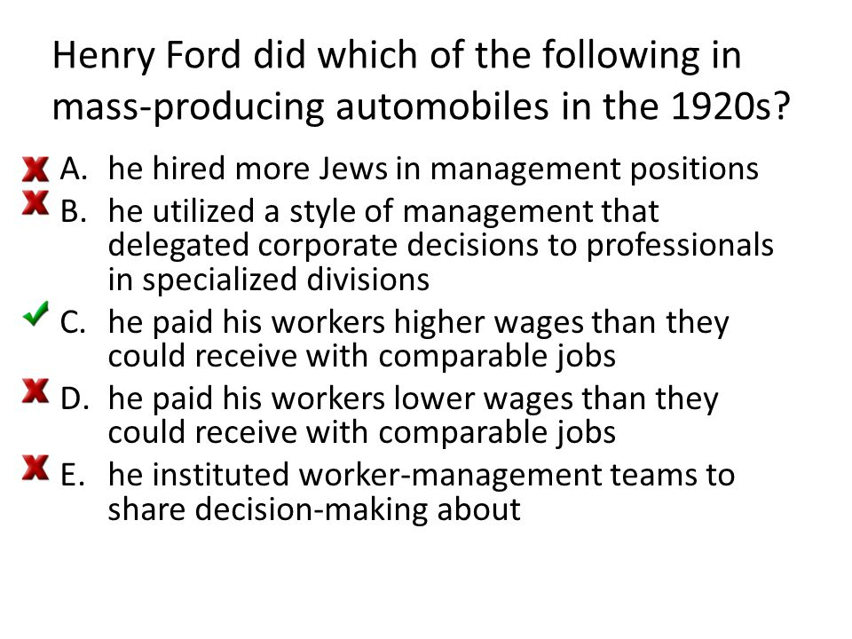 Henry Ford did which of the following in mass-producing automobiles in the 1920s? A.he hired more Jews in management positions B.he utilized a style o