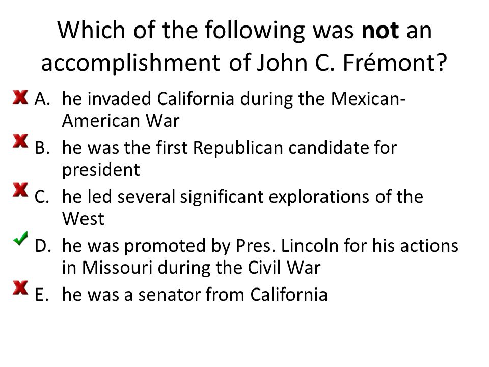 Which of the following was not an accomplishment of John C. Frémont? A.he invaded California during the Mexican- American War B.he was the first Repub