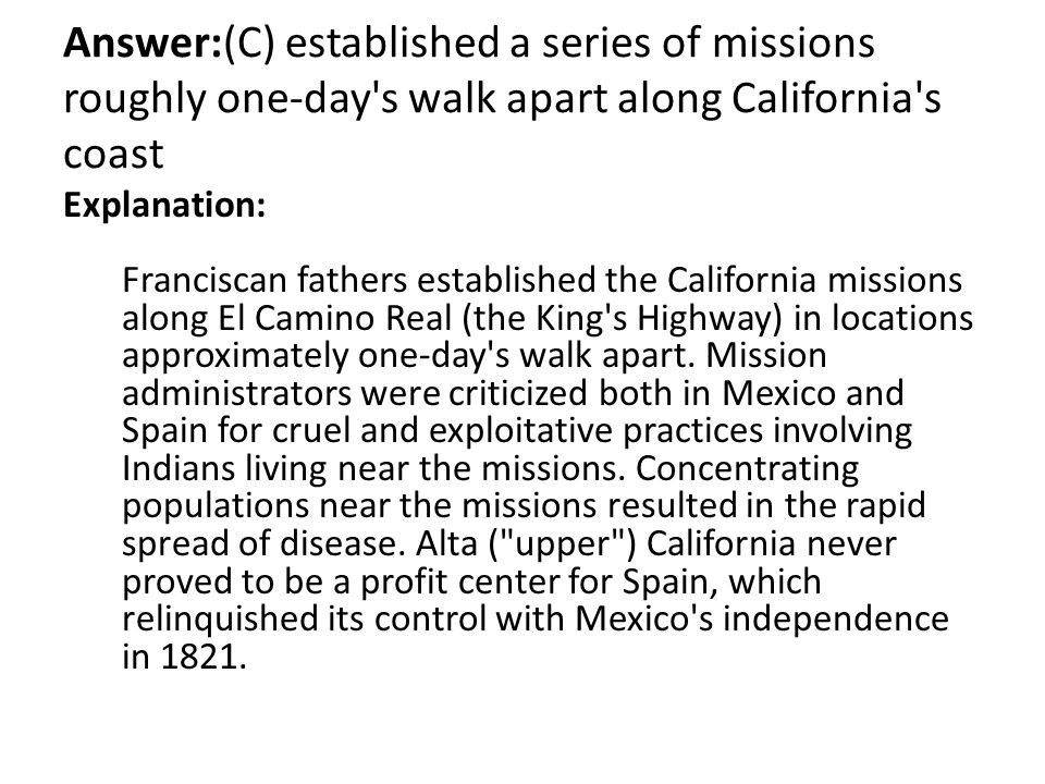 Answer:(C) established a series of missions roughly one-day's walk apart along California's coast Explanation: Franciscan fathers established the Cali