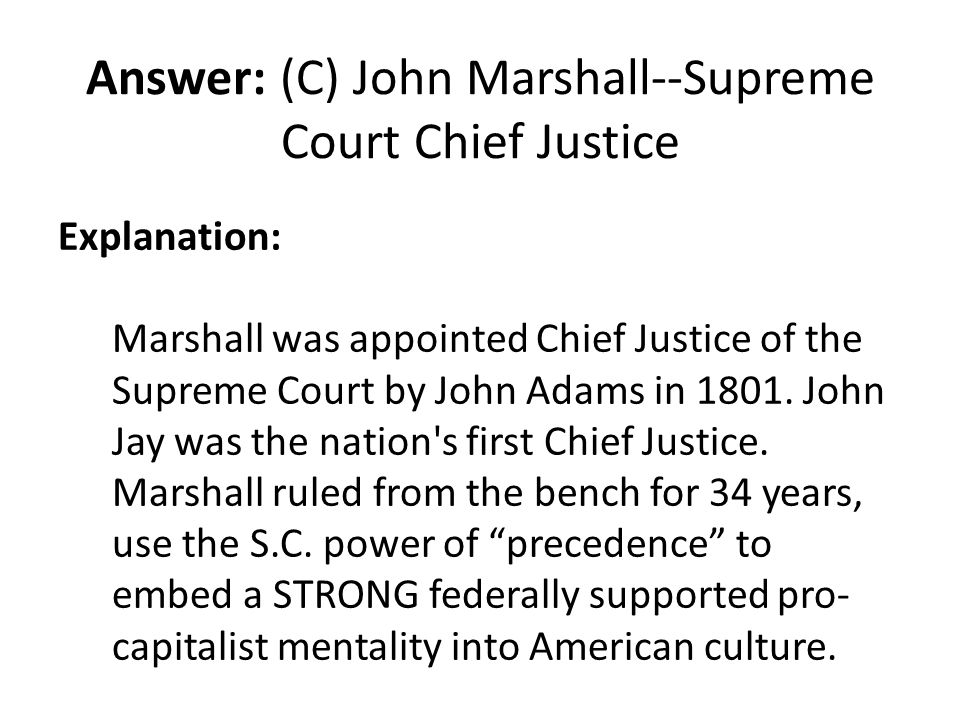 Answer: (C) John Marshall--Supreme Court Chief Justice Explanation: Marshall was appointed Chief Justice of the Supreme Court by John Adams in 1801. J