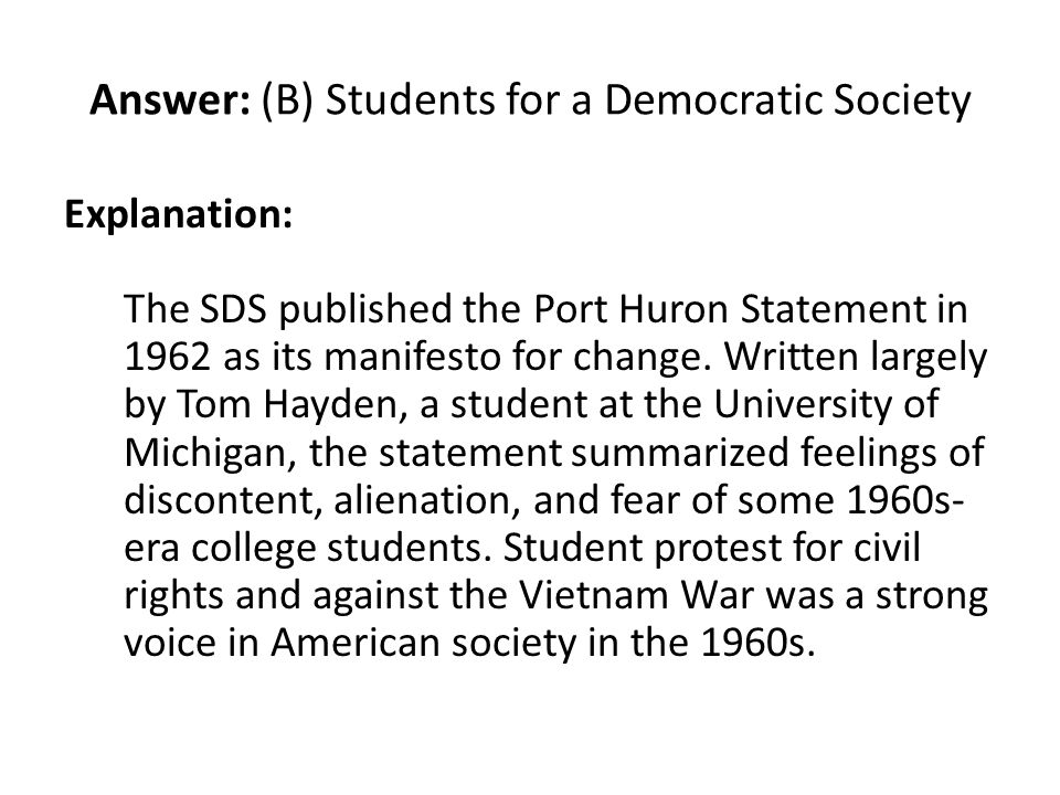 Answer: (B) Students for a Democratic Society Explanation: The SDS published the Port Huron Statement in 1962 as its manifesto for change. Written lar