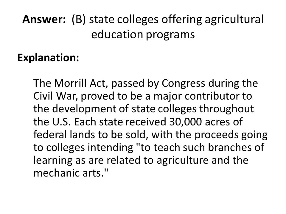 Answer: (B) state colleges offering agricultural education programs Explanation: The Morrill Act, passed by Congress during the Civil War, proved to b